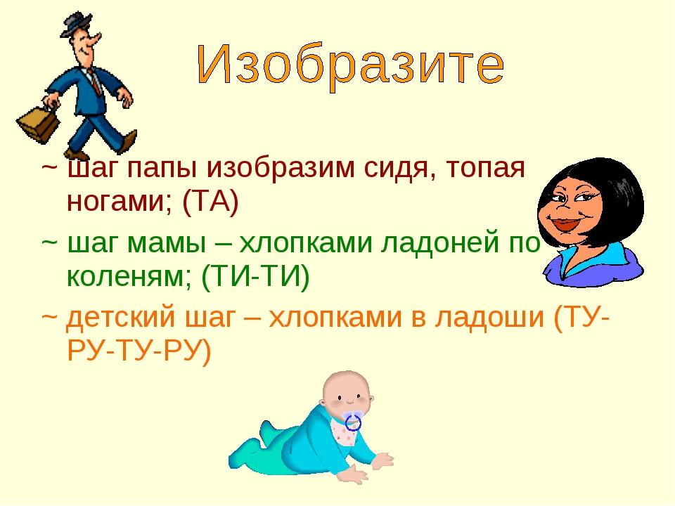 ~ шаг папы изобразим сидя, топая ногами; (ТА) ~ шаг мамы – хлопками ладоней п...