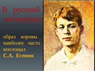 В русской литературе образ коровы наиболее часто воплощал С.А. Есенин