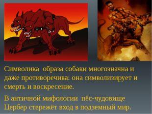Символика образа собаки многозначна и даже противоречива: она символизирует и