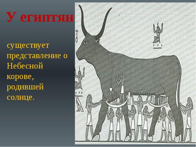 У египтян существует представление о Небесной корове, родившей солнце.