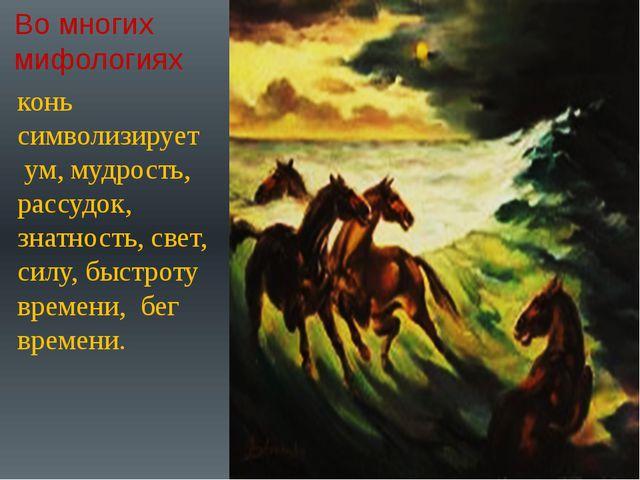 Во многих мифологиях конь символизирует ум, мудрость, рассудок, знатность, св...