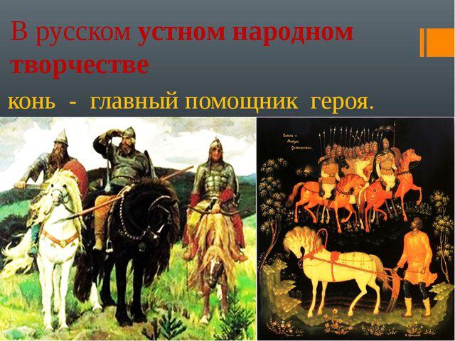В русском устном народном творчестве конь - главный помощник героя.