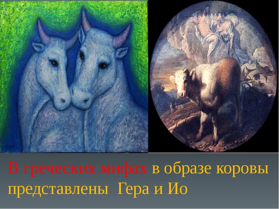 В греческих мифах в образе коровы представлены Гера и Ио