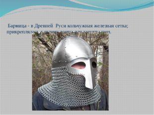 Бармица - в Древней Руси кольчужная железная сетка; прикреплялась к шлему во