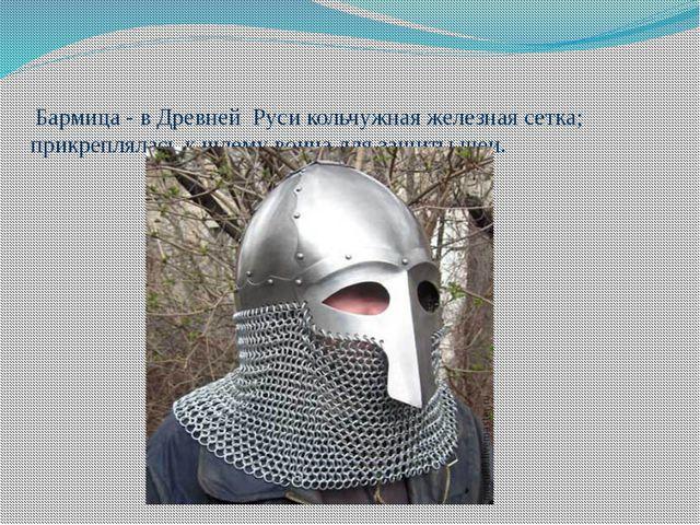 Бармица - в Древней Руси кольчужная железная сетка; прикреплялась к шлему во...
