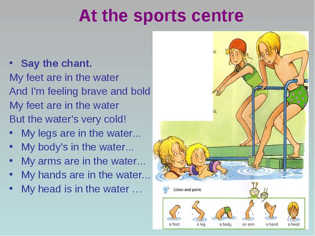 At the sports centre Say the chant. My feet are in the water And I'm feeling...