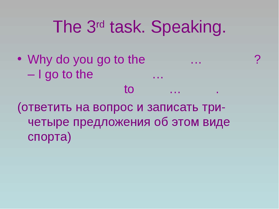 The 3rd task. Speaking. Why do you go to the … ? – I go to the … to … . (отве...