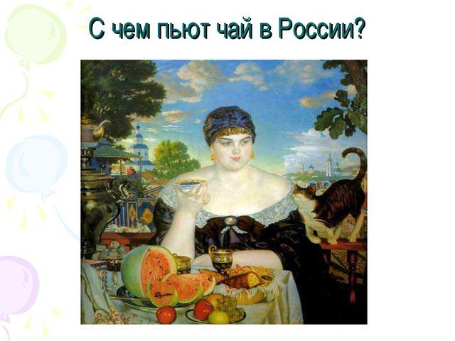 С чем пьют чай в России?