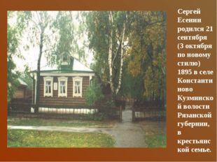 Сергей Есенин родился 21 сентября (3 октября по новому стилю) 1895 в селе Кон