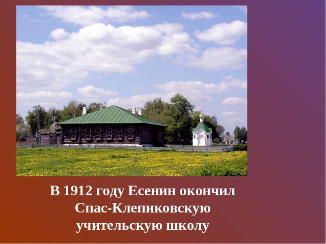 В 1912 году Есенин окончил Спас-Клепиковскую учительскую школу