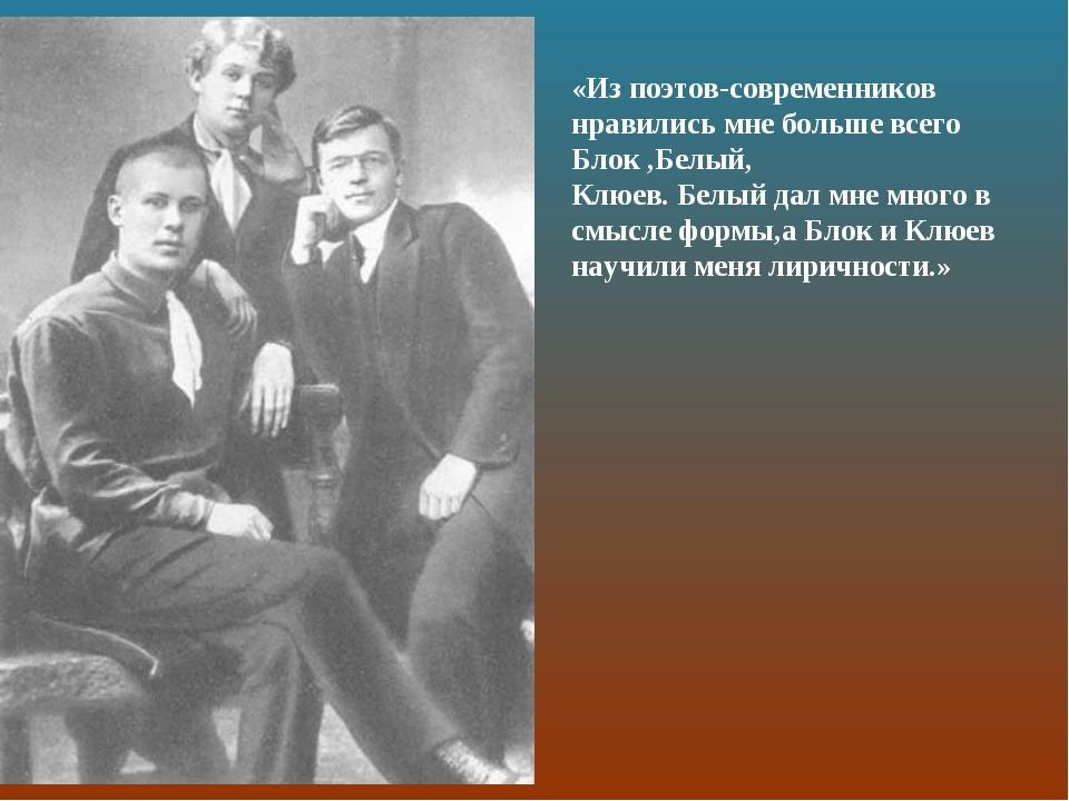 «Из поэтов-современников нравились мне больше всего Блок ,Белый, Клюев. Белый...