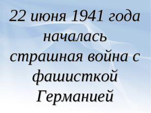22 июня 1941 года началась страшная война с фашисткой Германией