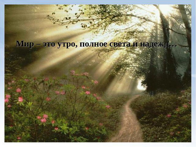 Мир – это утро, полное света и надежд…