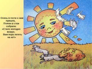 Осень в гости к нам пришла, Птичек в стаи собрала: «Стало холодно вокруг, Ва