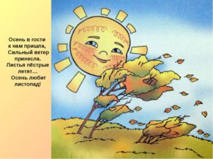 Осень в гости к нам пришла, Сильный ветер принесла. Листья пёстрые летят… Осе