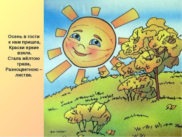 Осень в гости к нам пришла, Краски яркие взяла. Стала жёлтою трава, Разноцвет...