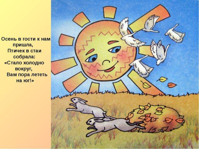Осень в гости к нам пришла, Птичек в стаи собрала: «Стало холодно вокруг, Ва...