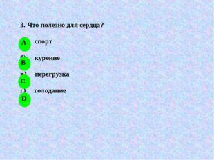 3. Что полезно для сердца? а) спорт б) курение в) перегрузка г) голодание