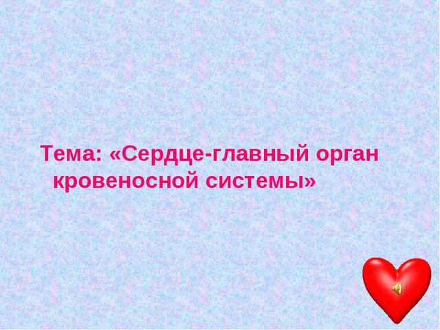Тема: «Сердце-главный орган кровеносной системы»