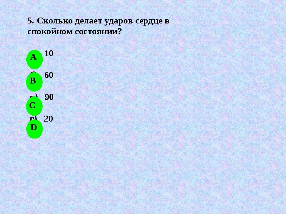 5. Сколько делает ударов сердце в спокойном состоянии? а) 10 б) 60 в) 90 г) 20