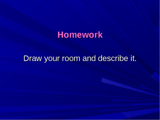 Homework Draw your room and describe it.