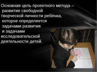 Основная цель проектного метода – развитие свободной творческой личности ребё