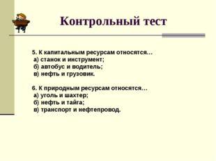 Контрольный тест 5. К капитальным ресурсам относятся… а) станок и инструмент;