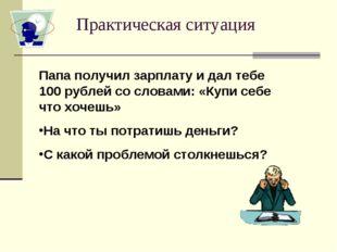 Практическая ситуация Папа получил зарплату и дал тебе 100 рублей со словами: