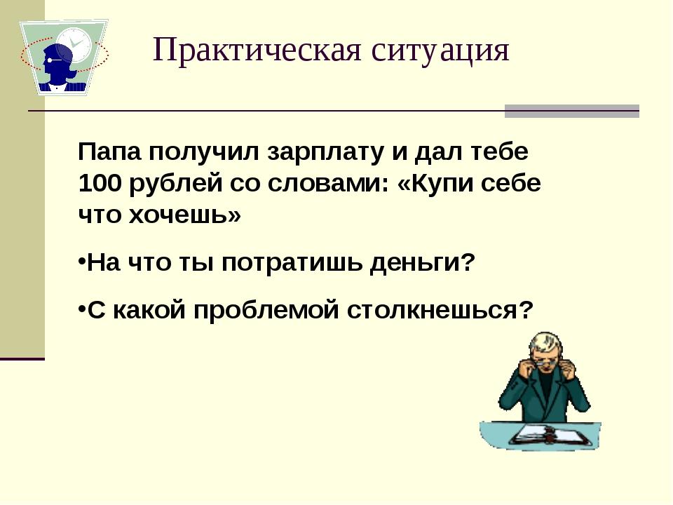 Практическая ситуация Папа получил зарплату и дал тебе 100 рублей со словами:...