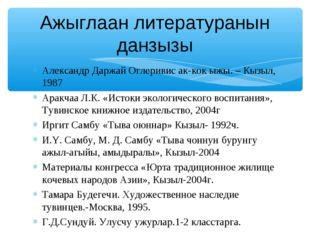 Александр Даржай Оглеривис ак-кок ыжы. – Кызыл, 1987 Аракчаа Л.К. «Истоки эко