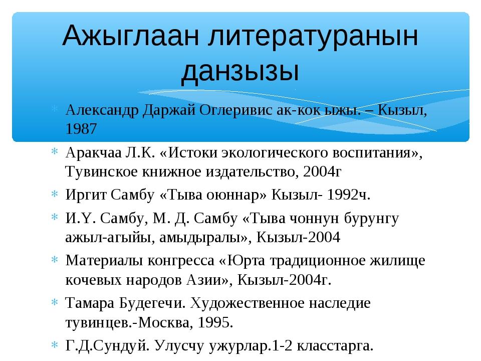 Александр Даржай Оглеривис ак-кок ыжы. – Кызыл, 1987 Аракчаа Л.К. «Истоки эко...
