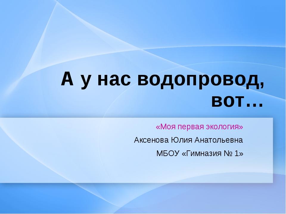 А у нас водопровод, вот… «Моя первая экология» Аксенова Юлия Анатольевна МБОУ...