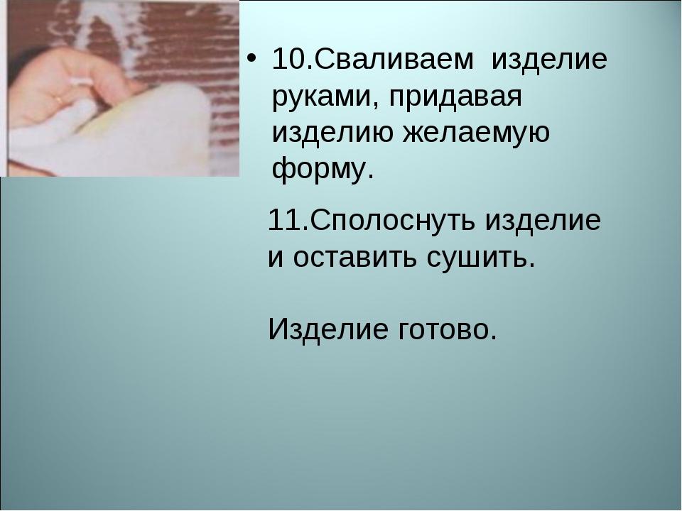 10.Сваливаем изделие руками, придавая изделию желаемую форму. 11.Сполоснуть и...