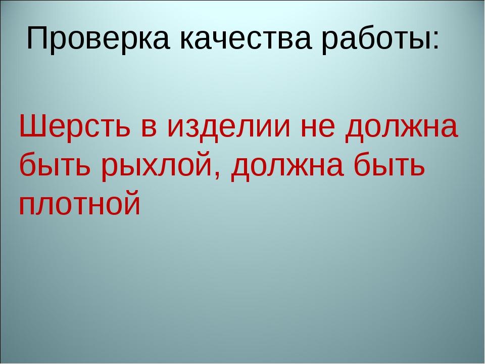 Шерсть в изделии не должна быть рыхлой, должна быть плотной Проверка качества...
