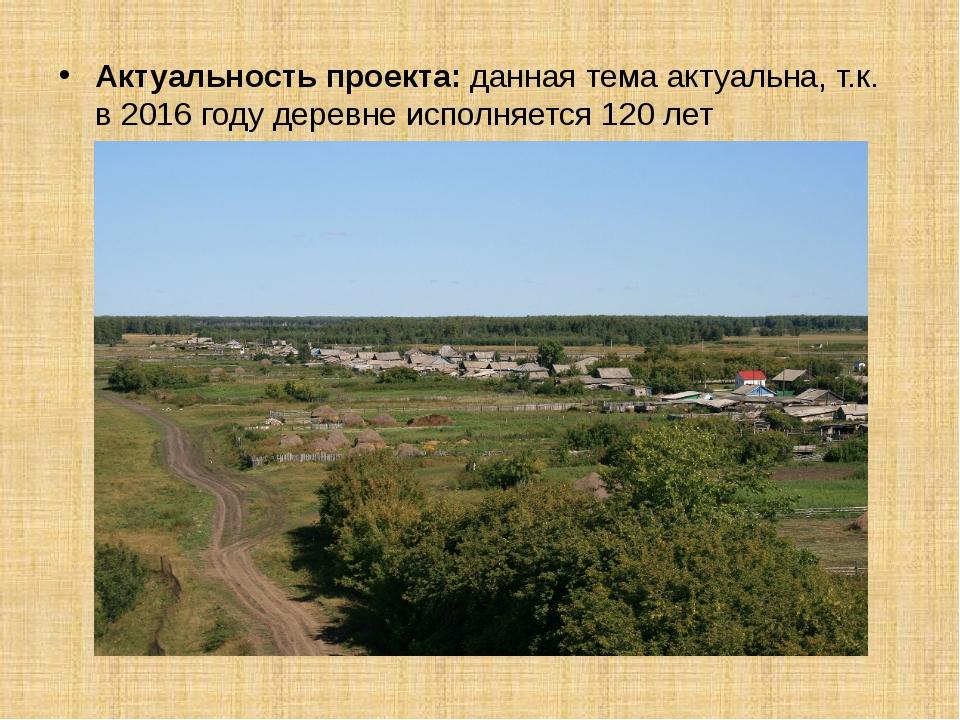 Актуальность проекта: данная тема актуальна, т.к. в 2016 году деревне исполня...