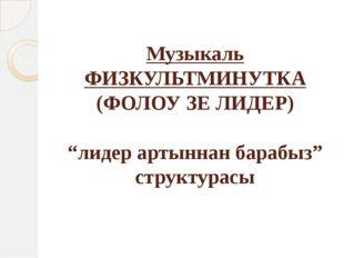 """Музыкаль ФИЗКУЛЬТМИНУТКА (ФОЛОУ ЗЕ ЛИДЕР) """"лидер артыннан барабыз"""" структурасы"""