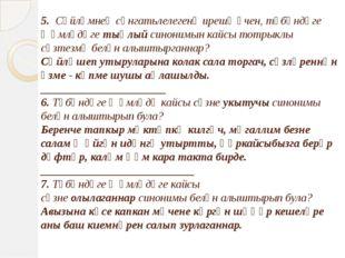 5. Сөйләмнең сәнгатьлелегенә ирешү өчен, түбәндәге җөмләдәгетыңлыйсинонимы