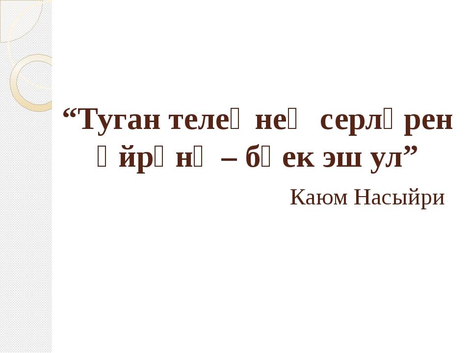"""""""Туган телеңнең серләрен өйрәнү – бөек эш ул"""" Каюм Насыйри"""