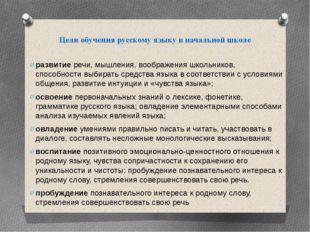 Цели обучения русскому языку в начальной школе развитиеречи, мышления,
