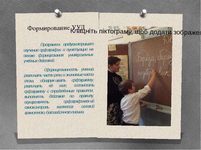 Формирование УУД       Программа предусматривает изучение орфографии и пункт...