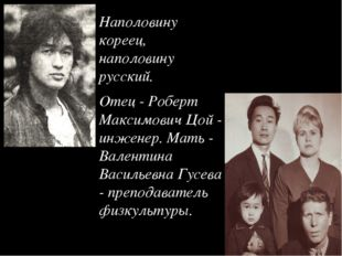 Наполовину кореец, наполовину русский. Отец - Роберт Максимович Цой - инженер