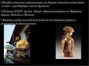 •Профессионально изготавливал из дерева японские статуэтки «нэцке» и раздарив