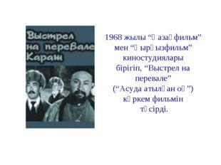 """1968 жылы """"Қазақфильм"""" мен """"Қырғызфильм"""" киностудиялары бірігіп, """"Выстрел на"""