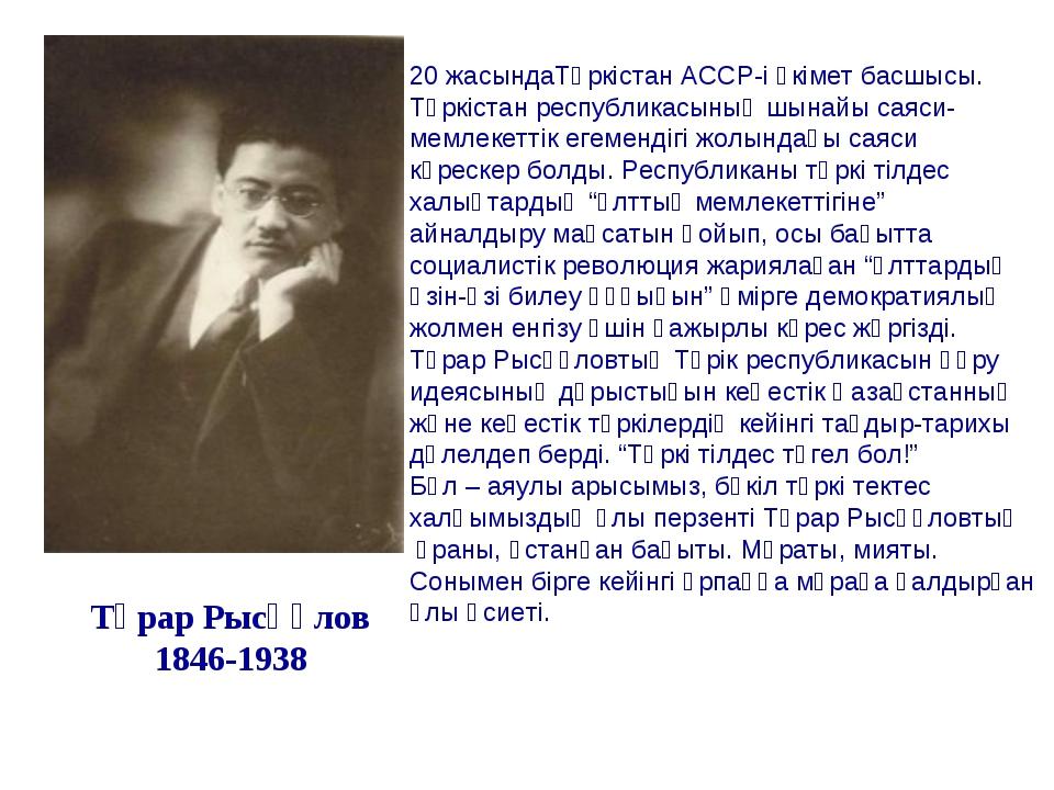 Тұрар Рысқұлов 1846-1938 20 жасындаТүркістан АССР-і үкімет басшысы. Түркістан...