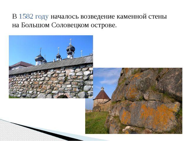 В1582 годуначалось возведение каменной стены на Большом Соловецком острове.