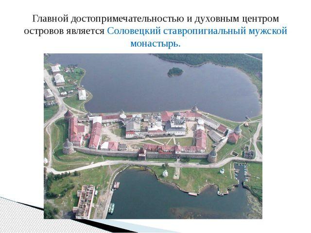 Главной достопримечательностью и духовным центром островов являетсяСоловецки...
