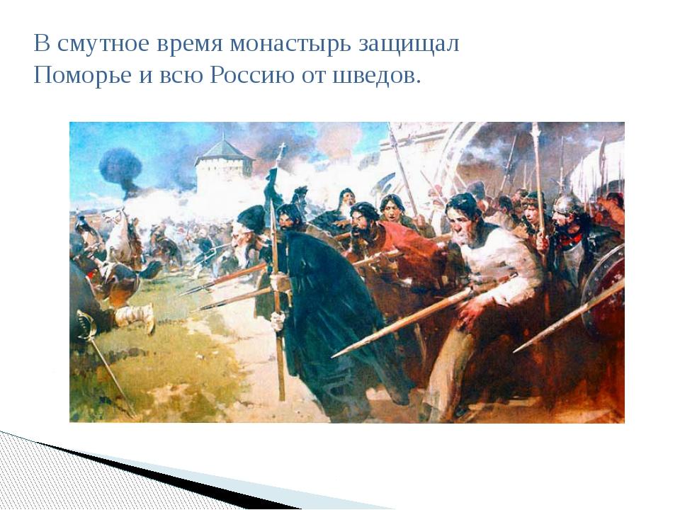 В смутное время монастырь защищал Поморье и всю Россию от шведов.
