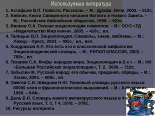 Используемая литература 1. Астафьев В.П. Повести. Рассказы. – М.: Дрофа: Вече