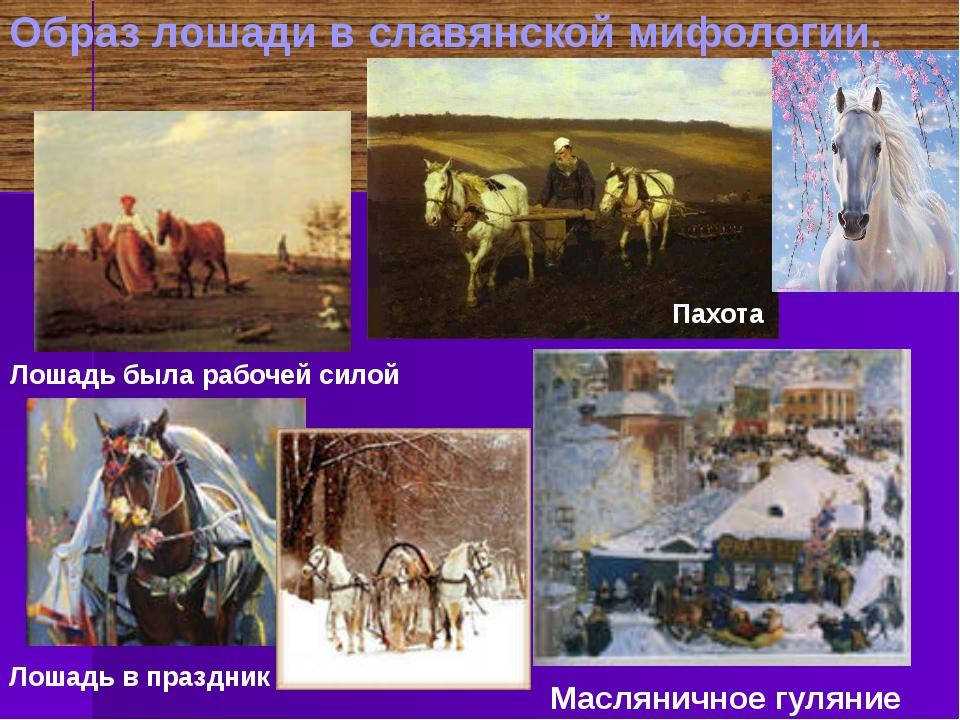 Образ лошади в славянской мифологии. Лошадь была рабочей силой Лошадь в празд...