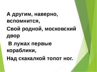 А другим, наверно, вспомнится, Свой родной, московский двор В лужах первые ко